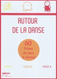 Autour de la danse : 60 fiches de jeux à danser : cycle 1, cycle 2, cycle 3