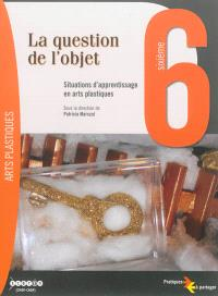 La question de l'objet, 6e : situations d'apprentissage en arts plastiques