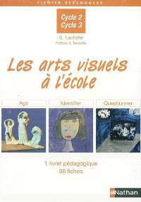 Les arts visuels à l'école, cycle 2, cycle 3 : 1 livret pédagogique, 96 fiches