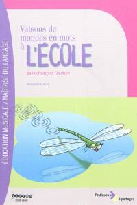 Valsons de mondes en mots à l'école : de la chanson à l'écriture : recueil de chansons originales pour cycles 2 et 3