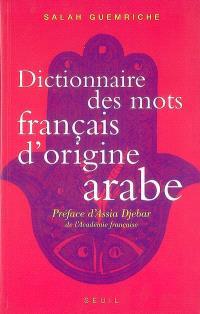 Dictionnaire des mots français d'origine arabe (et turque et persane) : accompagné d'une anthologie littéraire, 400 extraits d'auteurs français, de Rabelais à... Houellebecq