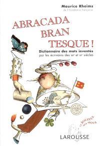 Abracadabrantesque ! : dictionnaire des mots inventés par les écrivains des XIXe et XXe siècles