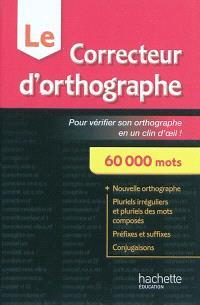 Le correcteur d'orthographe : pour vérifier son orthographe en un clin d'oeil ! : 60.000 mots