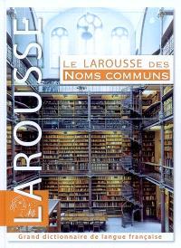 Le Larousse des noms communs : grand dictionnaire de langue française