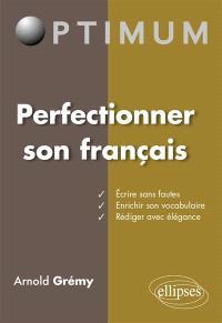 Perfectionner son français : écrire sans fautes, enrichir son vocabulaire, rédiger avec élégance