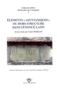 Eléments asyntaxiques ou hors structure dans l'énoncé latin : actes du colloque international de Clermont-Ferrand, Université Blaise-Pascal, 16 et 17 septembre 2005