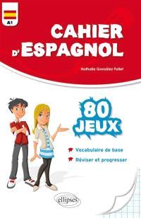 Cahier d'espagnol : 80 jeux pour réviser son vocabulaire et progresser en s'amusant : niveau A1