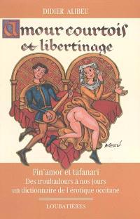Amour courtois et libertinage : fin'amor et tafanari, des troubadours à nos jours, un dictionnaire de l'érotique occitane