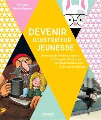 Devenir illustrateur jeunesse : panorama de l'édition jeunesse, techniques d'illustration, de l'illustration au livre, se former et se lancer