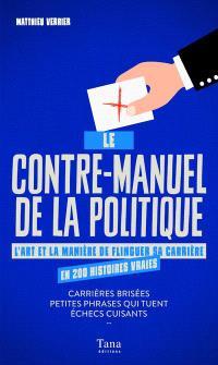 Le contre-manuel de la politique : l'art et la manière de flinguer sa carrière en 200 histoires vraies : carrières brisées, petites phrases qui tuent, échecs cuisants...