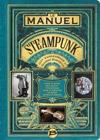 Le manuel steampunk : guide illustré pratique et excentrique pour la création de rêves rétrofuturistes