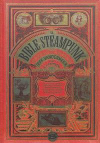 La bible steampunk : dirigeables, corsets, lunettes d'aviateur, savants fous et littérature étrange : guide illustré d'un monde imaginaire