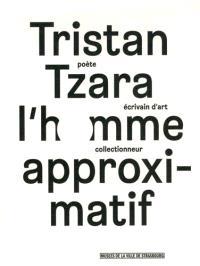 Tristan Tzara, l'homme approximatif : poète, écrivain d'art, collectionneur : exposition, Strasbourg, Musée d'art moderne et contemporain, du 24 septembre 2015 au 17 janvier 2016