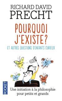 Pourquoi j'existe ? : et autres leçons de philosophie pour les enfants curieux