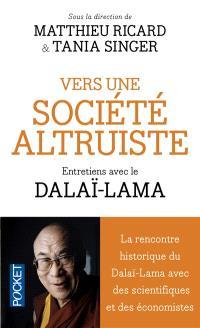 Vers une société altruiste : entretiens avec la Dalaï-Lama : conversations sur l'altruisme et la compassion réunissant sa sainteté le Dalaï-lama, des scientifiques et des économistes
