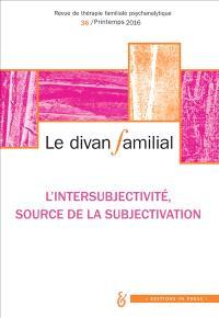 Divan familial (Le). n° 36, L'intersubjectivité, source de la subjectivation