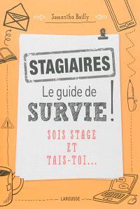 Stagiaires : le guide de survie ! : sois stage et tais-toi...