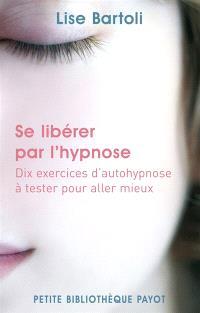 Se libérer par l'hypnose : dix exercices d'auto-hypnose à tester pour aller mieux