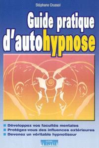 Guide pratique d'autohypnose : développez vos facultés mentales, protégez-vous des influences extérieures, devenez un véritable hypnotiseur