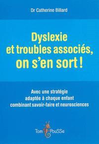 Dyslexie et troubles associés, on s'en sort ! : avec une stratégie adaptée à chaque enfant combinant savoir-faire et neurosciences
