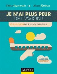 Je n'ai plus peur de l'avion ! : tous les outils pour un vol tranquille