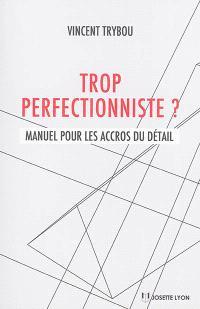 Trop perfectionniste ? : manuel pour les accros du détail