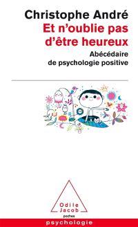 Et n'oublie pas d'être heureux : abécédaire de psychologie positive