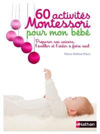60 activités Montessori pour mon bébé : préparer son univers, l'éveiller et l'aider à faire seul