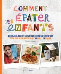 Comment épater ses enfants : bricolages, recettes et autres expériences créatives pour leur apprendre à voir l'or dans l'ordinaire