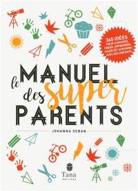 Le manuel des super parents : 365 idées pour s'amuser, créer, apprendre, jouer (et survivre) avec ses enfants
