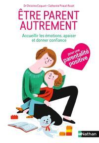 Etre parent autrement : accueillir les émotions de l'enfant, l'apaiser, lui donner confiance