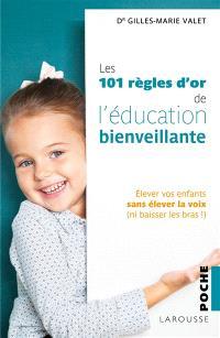 Les 101 règles d'or de l'éducation bienveillante : élever vos enfants sans élever la voix, ni baisser les bras !