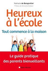 Heureux à l'école : tout commence à la maison : le guide pratique des parents bienveillants