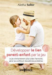Développer le lien parent-enfant par le jeu : le jeu d'attachement pour créer l'harmonie, gérer les conflits et résoudre les problèmes
