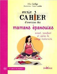 Petit cahier d'exercices des mamans épanouies : avant, pendant et après le congé maternité