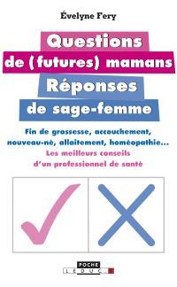 Questions de (futures) mamans : réponses de sage-femme : fin de grossesse, accouchement, nouveau-né, allaitement, homéopathie... : les meilleurs conseils d'un professionnel de santé
