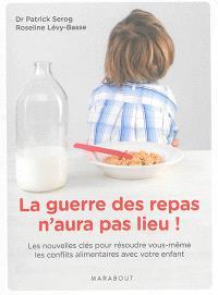 La guerre des repas n'aura pas lieu ! : les nouvelles clés pour résoudre vous-même les conflits alimentaires avec votre enfant