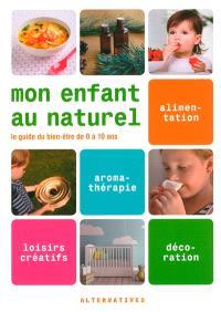 Mon enfant au naturel : le guide du bien-être de 0 à 10 ans