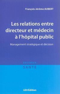 Les relations entre directeur et médecin à l'hôpital public : management stratégique et décision