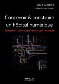 Concevoir & construire un hôpital numérique : conception, architecture, management, ingénierie