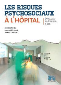 Les risques psychosociaux à l'hôpital : évaluer, prévenir, agir
