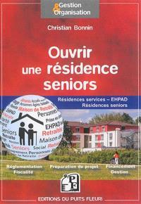 Ouvrir une résidence seniors : résidences services, EHPAD, résidences seniors, groupes de résidences : réglementation, fiscalité, préparation du projet, financement, gestion