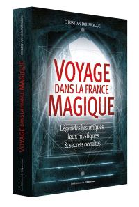 Voyage dans la France magique : légendes historiques, lieux mystiques & secrets occultes