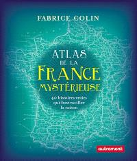 Atlas de la France mystérieuse : 40 histoires vraies qui font vaciller la raison