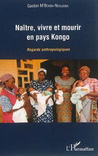 Naître, vivre et mourir en pays Kongo : regards anthropologiques