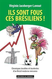 Ils sont fous ces Brésiliens ! : chroniques insolites et insolentes d'un Brésil moderne et méconnu