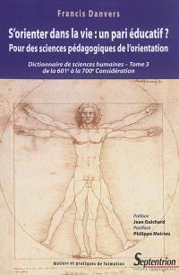 Dictionnaire de sciences humaines et sociales. Volume 3, S'orienter dans la vie, un pari éducatif ? : pour des sciences pédagogiques de l'orientation : de la 601e à la 700e considération