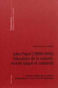 Jules Payot (1859-1940) : éducation de la volonté, morale laïque et solidarité : itinéraire intellectuel et combats pédagogiques au coeur de la IIIe République