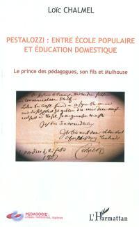 Pestalozzi : entre école populaire et éducation domestique : le prince des pédagogues, son fils et Mulhouse