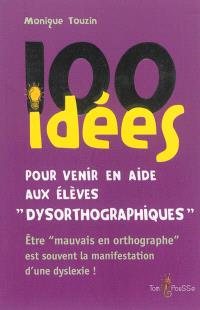 100 idées pour venir en aide aux élèves dysorthographiques : être mauvais en orthographe est souvent la conséquence d'une dyslexie !